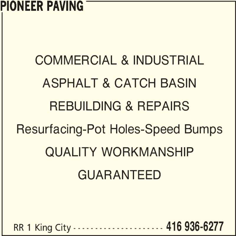 Pioneer Paving (416-936-6277) - Display Ad - Resurfacing-Pot Holes-Speed Bumps QUALITY WORKMANSHIP GUARANTEED PIONEER PAVING RR 1 King City - - - - - - - - - - - - - - - - - - - - - 416 936-6277 COMMERCIAL & INDUSTRIAL ASPHALT & CATCH BASIN REBUILDING & REPAIRS