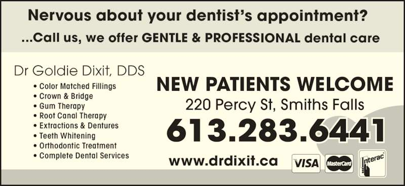 Dr. Goldie Dixit (6132836441) - Display Ad - Dr Goldie Dixit, DDS  220 Percy St, Smiths Falls www.drdixit.ca • Color Matched Fillings • Crown & Bridge • Gum Therapy • Root Canal Therapy • Extractions & Dentures • Teeth Whitening • Orthodontic Treatment • Complete Dental Services NEW PATIENTS WELCOME ...Call us, we offer GENTLE & PROFESSIONAL dental care  Nervous about your dentist's appointment?