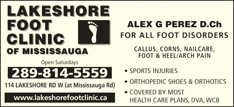 Lakeshore Foot Clinic of Mississauga (905-278-5557) - Display Ad - FOR ALL FOOT DISORDERS CALLUS, CORNS, NAILCARE, FOOT & HEEL/ARCH PAIN • SPORTS INJURIES • ORTHOPEDIC SHOES & ORTHOTICS • COVERED BY MOST CLINIC HEALTH CARE PLANS, DVA, WCB 289-814-5559 114 LAKESHORE RD W (at Mississauga Rd) www.lakeshorefootclinic.ca LAKESHORE FOOT  OF MISSISSAUGA Open Saturdays ALEX G PEREZ D.Ch