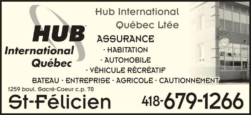 Hub International Quebec Ltée (418-679-1266) - Annonce illustrée======= - 1259 boul. Sacré-Coeur c.p. 70 St-Félicien 418-679-1266 Hub International Québec Ltée ASSURANCE - HABITATION - AUTOMOBILE - VÉHICULE RÉCRÉATIF BATEAU - ENTREPRISE - AGRICOLE - CAUTIONNEMENT