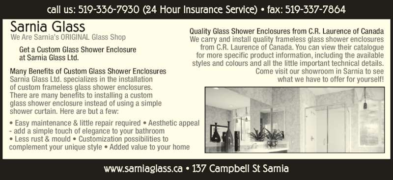 Sarnia Glass (519-336-7930) - Display Ad - Sarnia Glass We Are Sarnia's ORIGINAL Glass Shop • Easy maintenance & little repair required • Aesthetic appeal - add a simple touch of elegance to your bathroom • Less rust & mould • Customization possibilities to complement your unique style • Added value to your home Get a Custom Glass Shower Enclosure at Sarnia Glass Ltd. We carry and install quality frameless glass shower enclosures from C.R. Laurence of Canada. You can view their catalogue for more specific product information, including the available styles and colours and all the little important technical details. Come visit our showroom in Sarnia to see what we have to offer for yourself! www.sarniaglass.ca • 137 Campbell St Sarnia Many Benefits of Custom Glass Shower Enclosures Sarnia Glass Ltd. specializes in the installation of custom frameless glass shower enclosures. There are many benefits to installing a custom glass shower enclosure instead of using a simple shower curtain. Here are but a few: Quality Glass Shower Enclosures from C.R. Laurence of Canada call us: 519-336-7930 (24 Hour Insurance Service) • fax: 519-337-7864