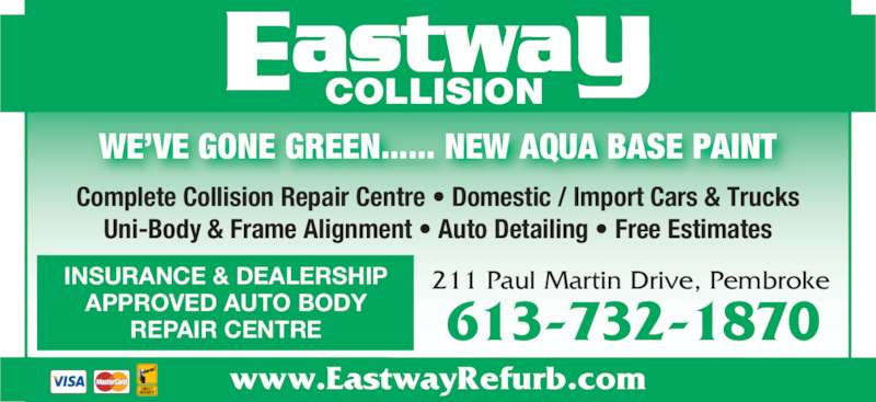 Eastway Collision (613-732-1870) - Display Ad - 211 Paul Martin Drive, Pembroke 613-732-1870 Complete Collision Repair Centre • Domestic / Import Cars & Trucks Uni-Body & Frame Alignment • Auto Detailing • Free Estimates COLLISION www.EastwayRefurb.com INSURANCE & DEALERSHIP APPROVED AUTO BODY REPAIR CENTRE WE'VE GONE GREEN...... NEW AQUA BASE PAINT