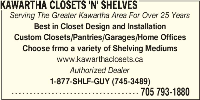 Kawartha Closets 'N' Shelves (705-793-1880) - Display Ad - 705 793-1880 KAWARTHA CLOSETS 'N' SHELVES Serving The Greater Kawartha Area For Over 25 Years Best in Closet Design and Installation Custom Closets/Pantries/Garages/Home Offices Choose frmo a variety of Shelving Mediums www.kawarthaclosets.ca Authorized Dealer 1-877-SHLF-GUY (745-3489) - - - - - - - - - - - - - - - - - - - - - - - - - - - - - - - - - - -