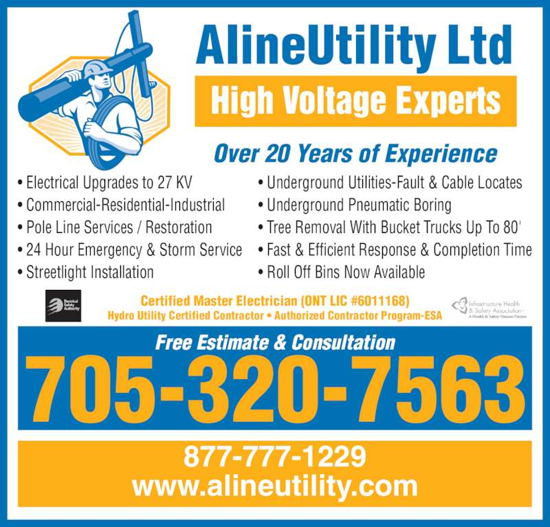 Aline Utility (705-320-7563) - Display Ad - • Electrical Upgrades to 27 KV • Commercial-Residential-Industrial • Pole Line Services / Restoration • 24 Hour Emergency & Storm Service • Streetlight Installation • Underground Utilities-Fault & Cable Locates • Underground Pneumatic Boring • Tree Removal With Bucket Trucks Up To 80' • Fast & Efficient Response & Completion Time • Roll Off Bins Now Available High Voltage Experts 705-320-7563 877-777-1229 www.alineutility.com Free Estimate & Consultation Over 20 Years of Experience Certified Master Electrician (ONT LIC #6011168) Hydro Utility Certified Contractor • Authorized Contractor Program-ESA