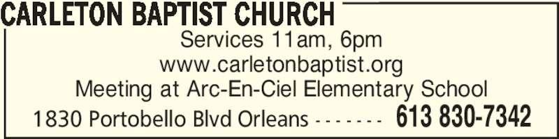 Carleton Baptist Church (613-830-7342) - Display Ad - Services 11am, 6pm www.carletonbaptist.org Meeting at Arc-En-Ciel Elementary School CARLETON BAPTIST CHURCH 613 830-73421830 Portobello Blvd Orleans - - - - - - -