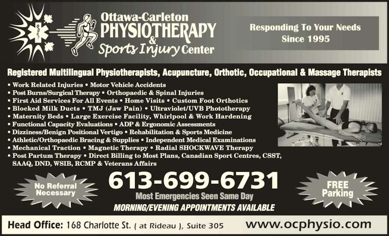 Ottawa Carleton Physiotherapy & Sports Injury Center (6137890015) - Display Ad - • Functional Capacity Evaluations • ADP & Ergonomic Assessments • Dizziness/Benign Positional Vertigo • Rehabilitation & Sports Medicine • Athletic/Orthopaedic Bracing & Supplies • Independent Medical Examinations Necessary MORNING/EVENING APPOINTMENTS AVAILABLE Most Emergencies Seen Same Day • Work Related Injuries • Motor Vehicle Accidents  • Post Burns/Surgical Therapy • Orthopaedic & Spinal Injuries  • First Aid Services For All Events • Home Visits • Custom Foot Orthotics • Blocked Milk Ducts • TMJ (Jaw Pain) • Ultraviolet/UVB Phototherapy  • Maternity Beds • Large Exercise Facility, Whirlpool & Work Hardening  • Mechanical Traction • Magnetic Therapy • Radial SHOCKWAVE Therapy • Post Partum Therapy • Direct Billing to Most Plans, Canadian Sport Centres, CSST,     SAAQ, DND, WSIB, RCMP & Veterans Affairs   Registered Multilingual Physiotherapists, Acupuncture, Orthotic, Occupational & Massage Therapists 613-699-6731 www.ocphysio.comHead Office: 168 Charlotte St. ( at Rideau ), Suite 305 FREE Parking No Referral