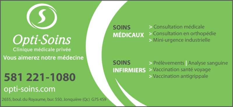 Opti-Soins Clinique médicale privée inc. (418-548-7525) - Annonce illustrée======= - 2655, boul. du Royaume, bur. 550, Jonquière (Qc)  G7S 4S9 > Consultation médicale > Consultation en orthopédie  > Mini-urgence industrielle opti-soins.com 581 221-1080 SOINS MÉDICAUX SOINS INFIRMIERS > Prélèvements | Analyse sanguine > Vaccination santé voyage > Vaccination antigrippale
