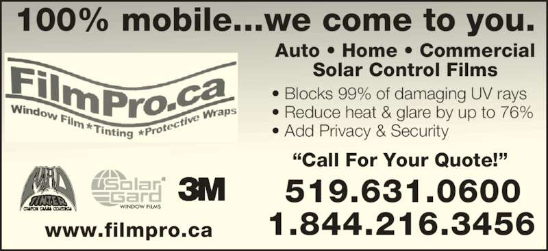 """Filmpro.ca (519-631-0600) - Display Ad - """"Call For Your Quote!"""" • Blocks 99% of damaging UV rays • Reduce heat & glare by up to 76% • Add Privacy & Security 1.844.216.3456 519.631.0600 Auto • Home • Commercial Solar Control Films 100% mobile...we come to you. www.filmpro.ca"""