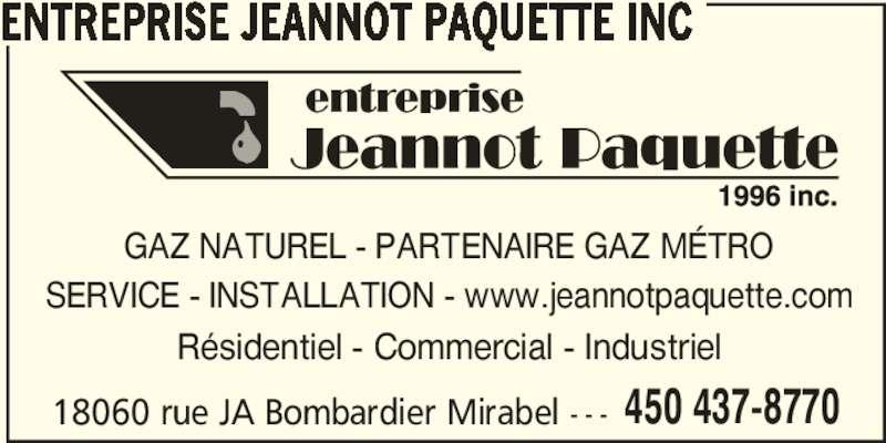 Entreprise Jeannot Paquette Inc (450-437-8770) - Annonce illustrée======= - 450 437-8770 ENTREPRISE JEANNOT PAQUETTE INC GAZ NATUREL - PARTENAIRE GAZ MÉTRO SERVICE - INSTALLATION - www.jeannotpaquette.com Résidentiel - Commercial - Industriel 18060 rue JA Bombardier Mirabel - - -