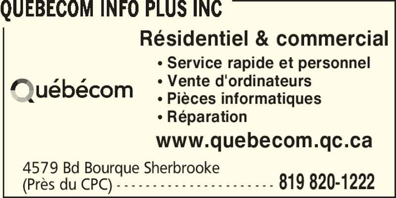 Québécom Info Plus Inc (819-820-1222) - Annonce illustrée======= - (Près du CPC) - - - - - - - - - - - - - - - - - - - - - - 819 820-1222 Résidentiel & commercial π Service rapide et personnel π Vente d'ordinateurs π Pièces informatiques π Réparation www.quebecom.qc.ca QUEBECOM INFO PLUS INC 4579 Bd Bourque Sherbrooke