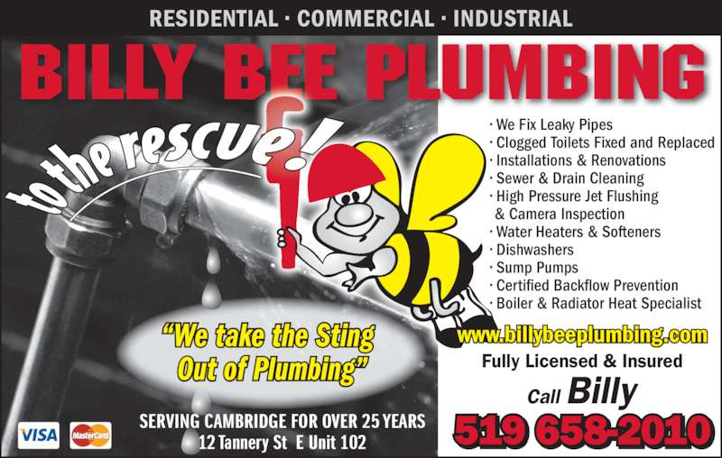 "Billy B Plumbing (519-658-2010) - Display Ad - Billy BEE Plumbing RESIDENTIAL • COMMERCIAL • INDUSTRIAL 519 658-2010SERVING CAMBRIDGE FOR OVER 25 YEARS12 Tannery St  E Unit 102 • We Fix Leaky Pipes • Clogged Toilets Fixed and Replaced • Installations & Renovations • Sewer & Drain Cleaning • High Pressure Jet Flushing  & Camera Inspection • Water Heaters & Softeners • Dishwashers • Sump Pumps • Certified Backflow Prevention • Boiler & Radiator Heat Specialist Fully Licensed & Insured Call Billy ""We take the Sting  Out of Plumbing"" www.billybeeplumbing.com"