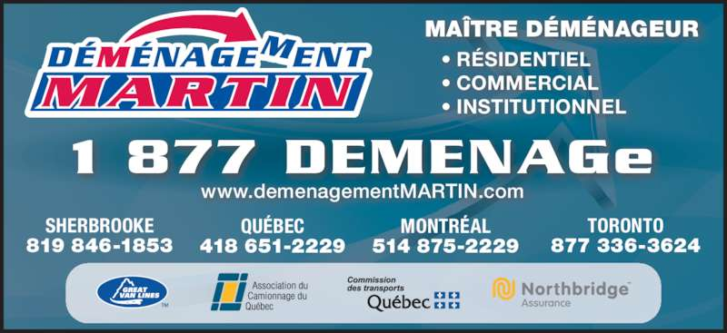 Déménagement Martin Inc (819-846-1853) - Annonce illustrée======= - • COMMERCIAL    • RÉSIDENTIEL MAÎTRE DÉMÉNAGEUR    • INSTITUTIONNEL SHERBROOKE 819 846-1853 MONTRÉAL 514 875-2229 QUÉBEC 418 651-2229 TORONTO 877 336-3624 1 877 DEMENAGe www.demenagementMARTIN.com