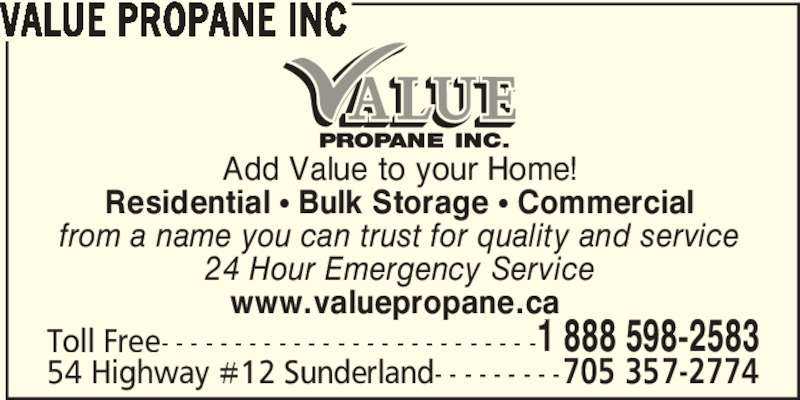 Value Propane Inc (705-357-2774) - Display Ad - Add Value to your Home! Residential • Bulk Storage • Commercial from a name you can trust for quality and service 24 Hour Emergency Service VALUE PROPANE INC Toll Free- - - - - - - - - - - - - - - - - - - - - - - - - -1 888 598-2583 54 Highway #12 Sunderland- - - - - - - - -705 357-2774 www.valuepropane.ca