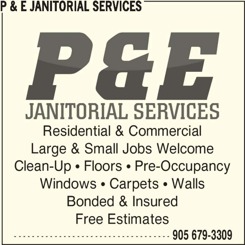 P & E Janitorial Services (905-679-3309) - Display Ad - Residential & Commercial Large & Small Jobs Welcome Clean-Up π Floors π Pre-Occupancy Windows π Carpets π Walls Bonded & Insured Free Estimates P & E JANITORIAL SERVICES - - - - - - - - - - - - - - - - - - - - - - - - - - - - - - - - - - - 905 679-3309