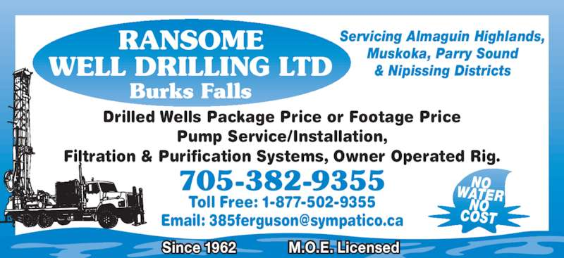 Ransome Well Drilling Ltd (7053829355) - Display Ad - Drilled Wells Package Price or Footage Price Pump Service/Installation, Filtration & Purification Systems, Owner Operated Rig. Toll Free: 1-877-502-9355 705-382-9355 NOWATERNO COST RANSOME WELL DRILLING LTD Burks Falls Servicing Almaguin Highlands, Muskoka, Parry Sound & Nipissing Districts Since 1962 M.O.E. Licensed