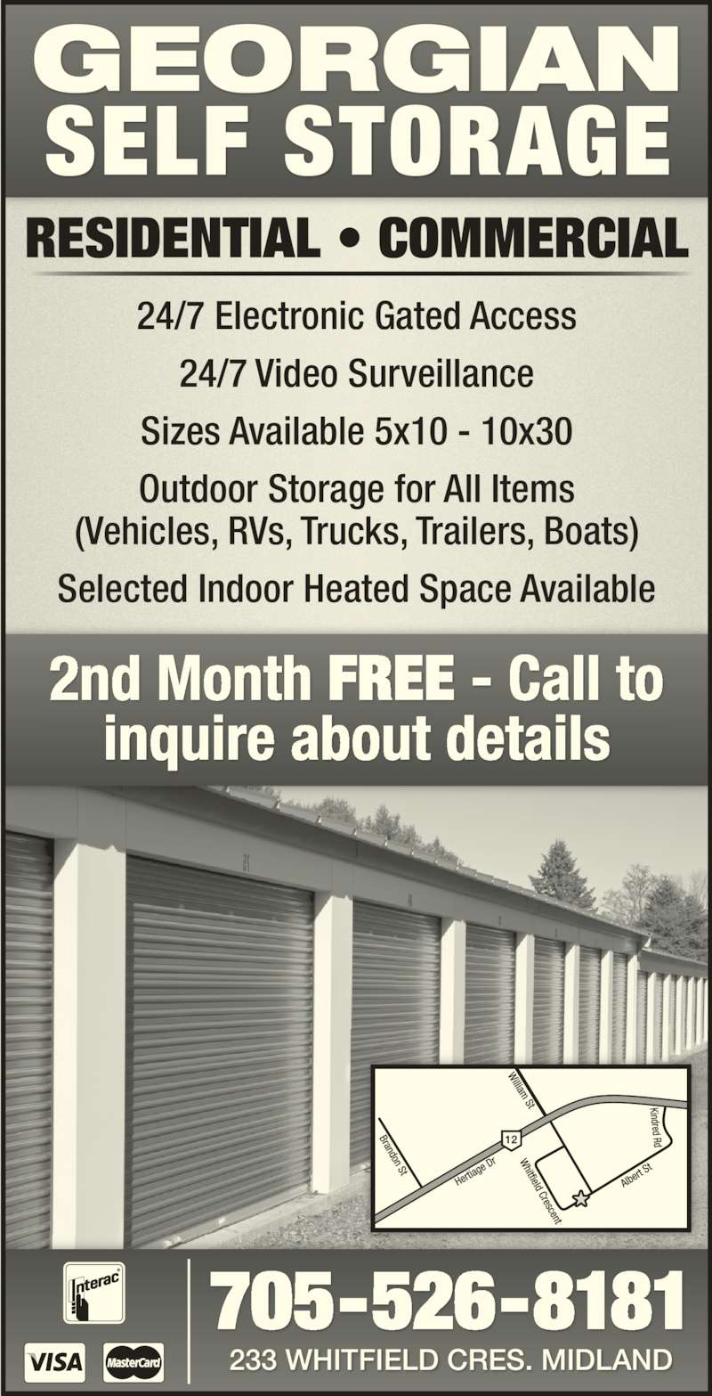 Georgian Self Storage (7055268181) - Display Ad - RESIDENTIAL • COMMERCIAL 24/7 Electronic Gated Access 24/7 Video Surveillance Sizes Available 5x10 - 10x30 Outdoor Storage for All Items (Vehicles, RVs, Trucks, Trailers, Boats) Selected Indoor Heated Space Available 2nd Month FREE - Call to inquire about details 705-526-8181 233 WHITFIELD CRES. MIDLAND