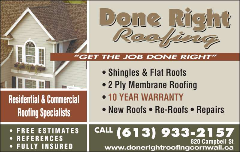 "Done Right Roofing (613-933-2157) - Display Ad - • 2 Ply Membrane Roofing • 10 YEAR WARRANTY • New Roofs • Re-Roofs • Repairs Residential & Commercial Roofing Specialists CALL 820 Campbell St www.donerightroofingcornwall.ca •  F R E E  E S T I M A T E S •  R E F E R E N C E S •  F U L LY  I N S U R E D ""GET THE JOB DONE RIGHT"" • Shingles & Flat Roofs"