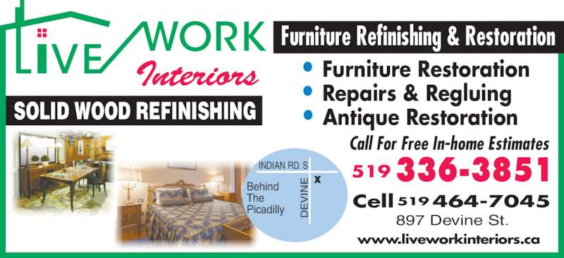 Live Work Interiors (519-336-3851) - Display Ad - INDIAN RD. S Behind The Picadilly IN SOLID WOOD REFINISHING Call For Free In-home Estimates 897 Devine St. Cell 464-7045519 www.liveworkinteriors.ca Furniture Refinishing & Restoration • Antique Restoration • Repairs & Regluing • Furniture Restoration