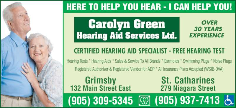 Carolyn Green Hearing Aid Service Ltd (905-309-5345) - Display Ad - Carolyn Green Hearing Aid Services Ltd. CERTIFIED HEARING AID SPECIALIST - FREE HEARING TEST Hearing Tests * Hearing Aids * Sales & Service To All Brands * Earmolds * Swimming Plugs * Noise Plugs Registered Authorizer & Registered Vendor for ADP * All Insurance Plans Accepted (WSIB-DVA) OVER 30 YEARS EXPERIENCE HERE TO HELP YOU HEAR - I CAN HELP YOU! (905) 937-7413 Grimsby 132 Main Street East St. Catharines 279 Niagara Street (905) 309-5345