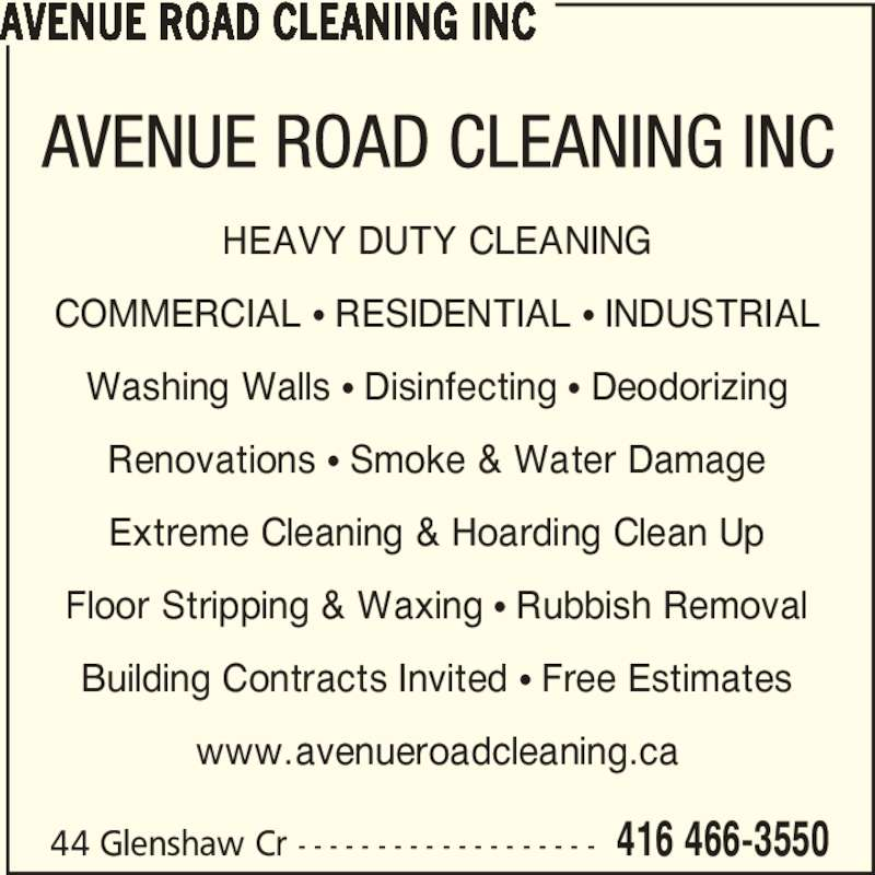 Avenue Road Cleaning Inc (416-466-3550) - Display Ad - AVENUE ROAD CLEANING INC 44 Glenshaw Cr - - - - - - - - - - - - - - - - - - - 416 466-3550 HEAVY DUTY CLEANING COMMERCIAL π RESIDENTIAL π INDUSTRIAL Washing Walls π Disinfecting π Deodorizing Renovations π Smoke & Water Damage Extreme Cleaning & Hoarding Clean Up Floor Stripping & Waxing π Rubbish Removal Building Contracts Invited π Free Estimates www.avenueroadcleaning.ca