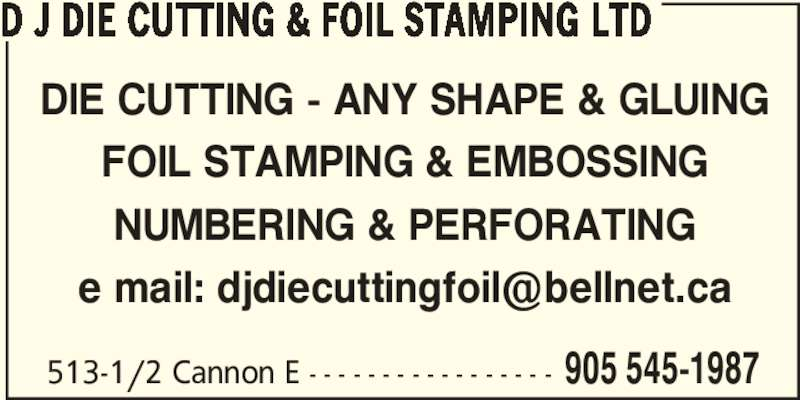 D J Die Cutting & Foil Stamping Ltd (905-545-1987) - Display Ad - DIE CUTTING - ANY SHAPE & GLUING FOIL STAMPING & EMBOSSING NUMBERING & PERFORATING 513-1/2 Cannon E - - - - - - - - - - - - - - - - - 905 545-1987 D J DIE CUTTING & FOIL STAMPING LTD
