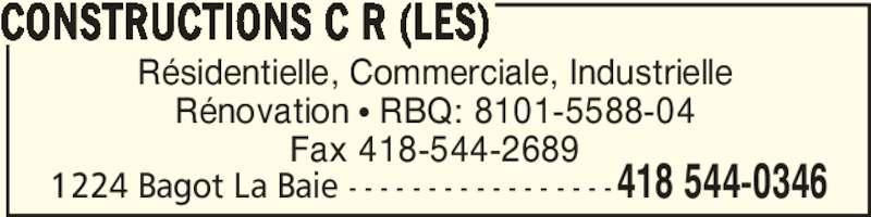Les Constructions C R (418-544-0346) - Annonce illustrée======= - CONSTRUCTIONS C R (LES) Rénovation π RBQ: 8101-5588-04 Fax 418-544-2689 Résidentielle, Commerciale, Industrielle 418 544-03461224 Bagot La Baie - - - - - - - - - - - - - - - - -