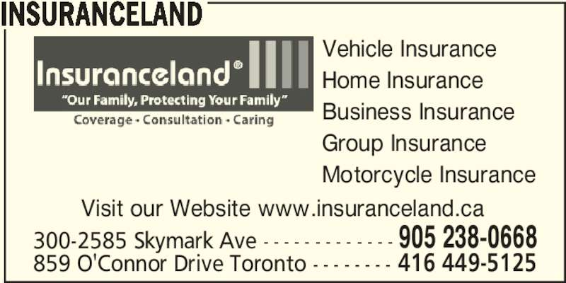 Insuranceland (905-238-0668) - Display Ad - INSURANCELAND Vehicle Insurance Home Insurance Business Insurance Group Insurance Motorcycle Insurance 300-2585 Skymark Ave - - - - - - - - - - - - - 905 238-0668 859 O'Connor Drive Toronto - - - - - - - - 416 449-5125 Visit our Website www.insuranceland.ca