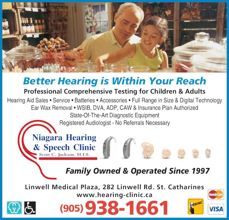 Niagara Hearing & Speech Clinic (905-938-1661) - Display Ad - Hearing Aid Sales • Service • Batteries • Accessories • Full Range in Size & Digital Technology Ear Wax Removal • WSIB, DVA, ADP, CAW & Insurance Plan Authorized State-Of-The-Art Diagnostic Equipment Registered Audiologist - No Referrals Necessary Professional Comprehensive Testing for Children & Adults Family Owned & Operated Since 1997 Better Hearing is Within Your Reach Scott C. Jackson, H.I.S. Niagara Hearing & Speech Clinic (905) 938-1661 Linwell Medical Plaza, 282 Linwell Rd. St. Catharines www.hearing-clinic.ca