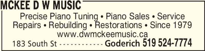 McKee D W Music (519-524-7774) - Display Ad - 183 South St - - - - - - - - - - - - Goderich 519 524-7774 Precise Piano Tuning π Piano Sales π Service Repairs π Rebuilding π Restorations π Since 1979 www.dwmckeemusic.ca MCKEE D W MUSIC