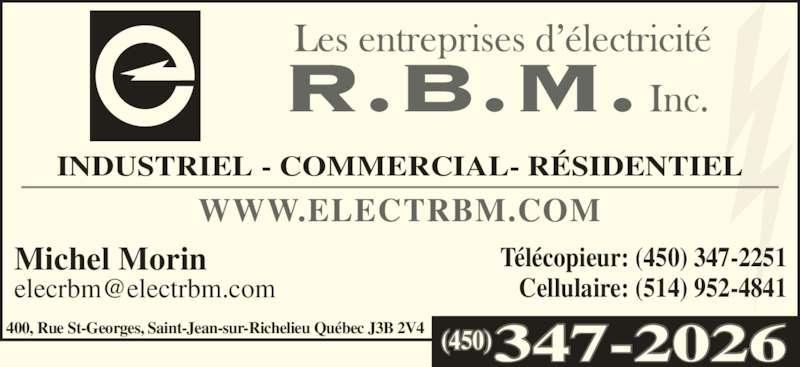 Entreprises D'Electricité R B M Inc (450-347-2026) - Annonce illustrée======= - INDUSTRIEL - COMMERCIAL- RÉSIDENTIEL Télécopieur: (450) 347-2251 Cellulaire: (514) 952-4841 Michel Morin 400, Rue St-Georges, Saint-Jean-sur-Richelieu Québec J3B 2V4 WWW.ELECTRBM.COM (450)347-2026