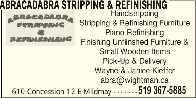Abracadabra Stripping & Refinishing (519-367-5885) - Display Ad - ABRACADABRA STRIPPING & REFINISHING Handstripping Stripping & Refinishing Furniture Piano Refinishing Finishing Unfiinshed Furniture & Small Wooden Items Pick-Up & Delivery Wayne & Janice Kieffer 610 Concession 12 E Mildmay - - - - - - -519 367-5885