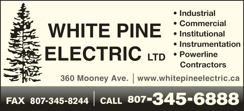 White Pine Electric Ltd (807-345-6888) - Display Ad - 360 Mooney Ave. • www.whitepineelectric.ca CALL  807-345-6888 • Industrial • Commercial • Institutional • Instrumentation • Powerline    Contractors FAX  807-345-8244
