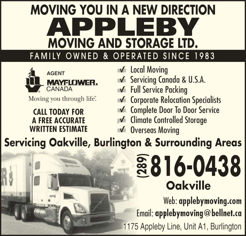 Appleby Moving & Storage Ltd (905-336-1173) - Display Ad - MOVING YOU IN A NEW DIRECTION MOVING AND STORAGE LTD. APPLEBY 816-0438(289 )  (2 89 )  F A M I L Y  O W N E D  &  O P E R A T E D  S I N C E  1 9 8 3 Web:  Email:  Local Moving Servicing Canada & U.S.A. Full Service Packing Corporate Relocation Specialists Complete Door To Door Service Climate Controlled Storage Overseas Moving CALL TODAY FOR A FREE ACCURATE WRITTEN ESTIMATE AGENT 1175 Appleby Line, Unit A1, Burlington Servicing Oakville, Burlington & Surrounding Areas 28 98989 (2 89