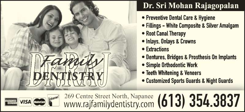 Rajagopalan S Dr (6133543837) - Display Ad - 269 Centre Street North, Napanee www.rajfamilydentistry.com (613) 354.3837 Dr. Sri Mohan Rajagopalan • Preventive Dental Care & Hygiene • Fillings - White Composite & Silver Amalgam • Root Canal Therapy • Inlays, Onlays & Crowns • Extractions • Dentures, Bridges & Prosthesis On Implants • Simple Orthodontic Work • Teeth Whitening & Veneers • Customized Sports Guards & Night Guards