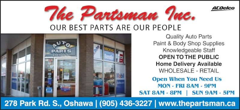 Partsman (9054363227) - Display Ad - Open When You Need Us MON - FRI 8AM - 9PM SAT 8AM - 8PM  |  SUN 9AM - 5PM 278 Park Rd. S., Oshawa | (905) 436-3227 | www.thepartsman.ca Quality Auto Parts Paint & Body Shop Supplies Knowledgeable Staff OPEN TO THE PUBLIC Home Delivery Available WHOLESALE - RETAIL