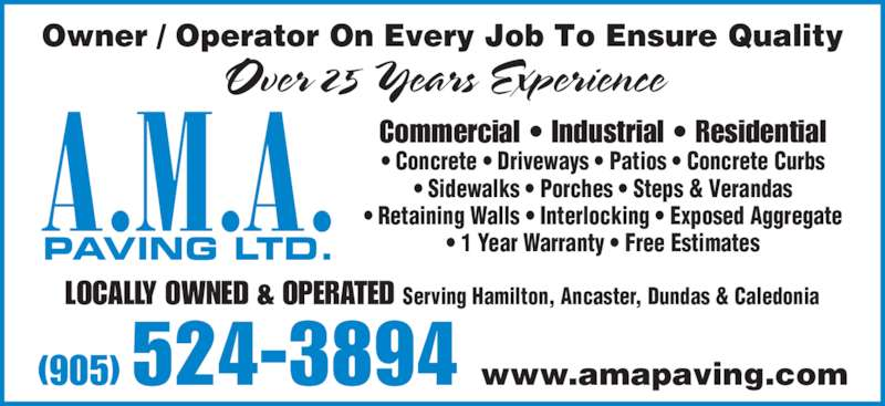 AMA Paving Ltd (905-524-3894) - Display Ad - Owner / Operator On Every Job To Ensure Quality Over 25 Years Experience LOCALLY OWNED & OPERATED Serving Hamilton, Ancaster, Dundas & Caledonia (905) 524-3894 www.amapaving.com A.M.A. • Sidewalks • Porches • Steps & Verandas • Retaining Walls • Interlocking • Exposed Aggregate PAVING LTD. • 1 Year Warranty • Free Estimates Commercial • Industrial • Residential • Concrete • Driveways • Patios • Concrete Curbs