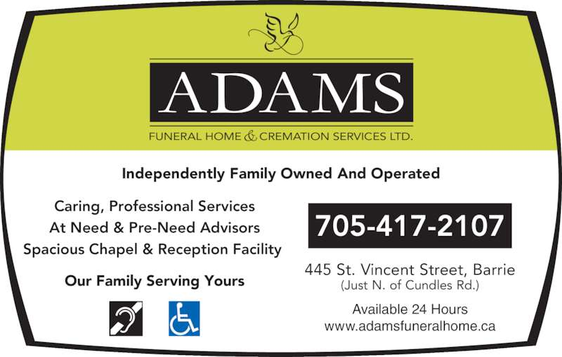 Adams Funeral Home And Cremation Services Ltd (7057284344) - Display Ad - FUNERAL HOME     CREMATION SERVICES LTD. Independently Family Owned And Operated Caring, Professional Services At Need & Pre-Need Advisors Spacious Chapel & Reception Facility  Available 24 Hours www.adamsfuneralhome.ca 705-417-2107 (Just N. of Cundles Rd.)Our Family Serving Yours 445 St. Vincent Street, Barrie