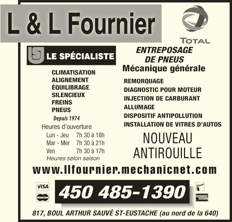 Centre LL Fournier (450-472-2690) - Annonce illustrée======= - Heures d'ouverture Heures selon saison Lun - Jeu 7h 30 à 18h Mar - Mer 7h 30 à 21h Ven 7h 30 à 17h  NOUVEAU ANTIROUILLE 450 485-1390 817, BOUL ARTHUR SAUVÉ ST-EUSTACHE (au nord de la 640) www. l l fourn ier.mechan icnet .com CLIMATISATION ALIGNEMENT ÉQUILIBRAGE SILENCIEUX FREINS PNEUS REMORQUAGE DIAGNOSTIC POUR MOTEUR INJECTION DE CARBURANT ALLUMAGE DISPOSITIF ANTIPOLLUTION INSTALLATION DE VITRES D'AUTOS Mécanique générale L & L Fournier ENTREPOSAGE DE PNEUS