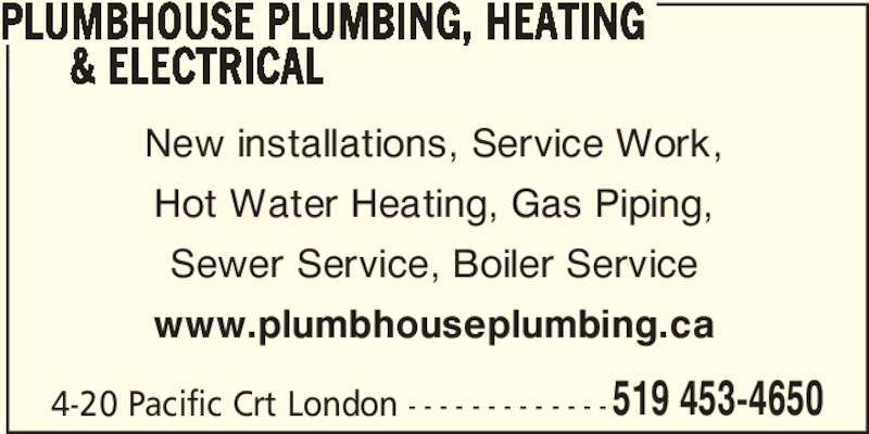 Plumbhouse (519-453-4650) - Display Ad - 519 453-4650 PLUMBHOUSE PLUMBING, HEATING       & ELECTRICAL 4-20 Pacific Crt London - - - - - - - - - - - - - New installations, Service Work, Hot Water Heating, Gas Piping, Sewer Service, Boiler Service www.plumbhouseplumbing.ca