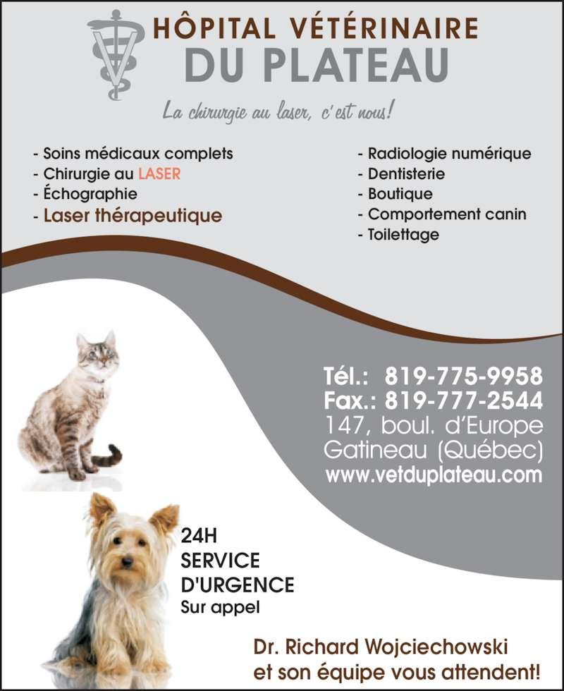 Hôpital Vétérinaire Du Plateau (819-775-9958) - Annonce illustrée======= - - Soins médicaux complets - Chirurgie au LASER - Échographie - Laser thérapeutique - Radiologie numérique - Dentisterie - Boutique - Comportement canin - Toilettage www.vetduplateau.com 24H SERVICE D'URGENCE Sur appel Dr. Richard Wojciechowski et son équipe vous attendent!