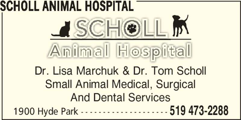 Scholl Animal Hospital (519-473-2288) - Display Ad - SCHOLL ANIMAL HOSPITAL 1900 Hyde Park - - - - - - - - - - - - - - - - - - - - 519 473-2288 Dr. Lisa Marchuk & Dr. Tom Scholl Small Animal Medical, Surgical And Dental Services
