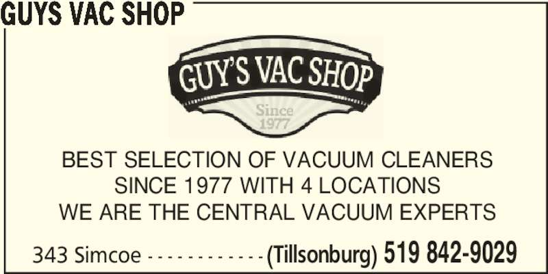 Guys Vac Shop (519-842-9029) - Display Ad - GUYS VAC SHOP BEST SELECTION OF VACUUM CLEANERS SINCE 1977 WITH 4 LOCATIONS WE ARE THE CENTRAL VACUUM EXPERTS 343 Simcoe - - - - - - - - - - - - (Tillsonburg) 519 842-9029
