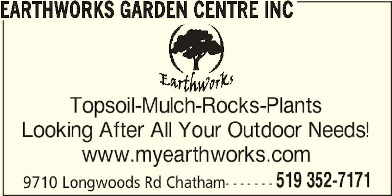 Earthworks Garden Centre Inc (519-352-7171) - Display Ad - 519 352-7171 EARTHWORKS GARDEN CENTRE INC Topsoil-Mulch-Rocks-Plants Looking After All Your Outdoor Needs! www.myearthworks.com 9710 Longwoods Rd Chatham- - - - - - -