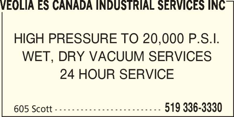 Veolia ES Canada Industrial Services Inc (519-336-3330) - Display Ad - VEOLIA ES CANADA INDUSTRIAL SERVICES INC HIGH PRESSURE TO 20,000 P.S.I. WET, DRY VACUUM SERVICES 24 HOUR SERVICE 605 Scott - - - - - - - - - - - - - - - - - - - - - - - - - 519 336-3330