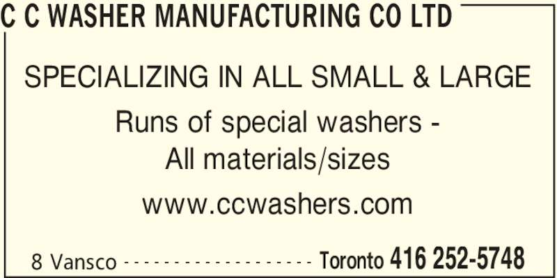 C C Washer Manufacturing Co Ltd (416-252-5748) - Display Ad - C C WASHER MANUFACTURING CO LTD 8 Vansco Toronto 416 252-5748- - - - - - - - - - - - - - - - - - - SPECIALIZING IN ALL SMALL & LARGE Runs of special washers - All materials/sizes www.ccwashers.com