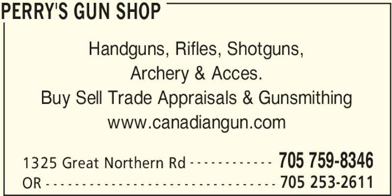 Perry's Gun Shop (705-759-8346) - Display Ad - PERRY'S GUN SHOP 1325 Great Northern Rd 705 759-8346- - - - - - - - - - - - OR 705 253-2611- - - - - - - - - - - - - - - - - - - - - - - - - - - - - - - - Handguns, Rifles, Shotguns, Archery & Acces. Buy Sell Trade Appraisals & Gunsmithing www.canadiangun.com