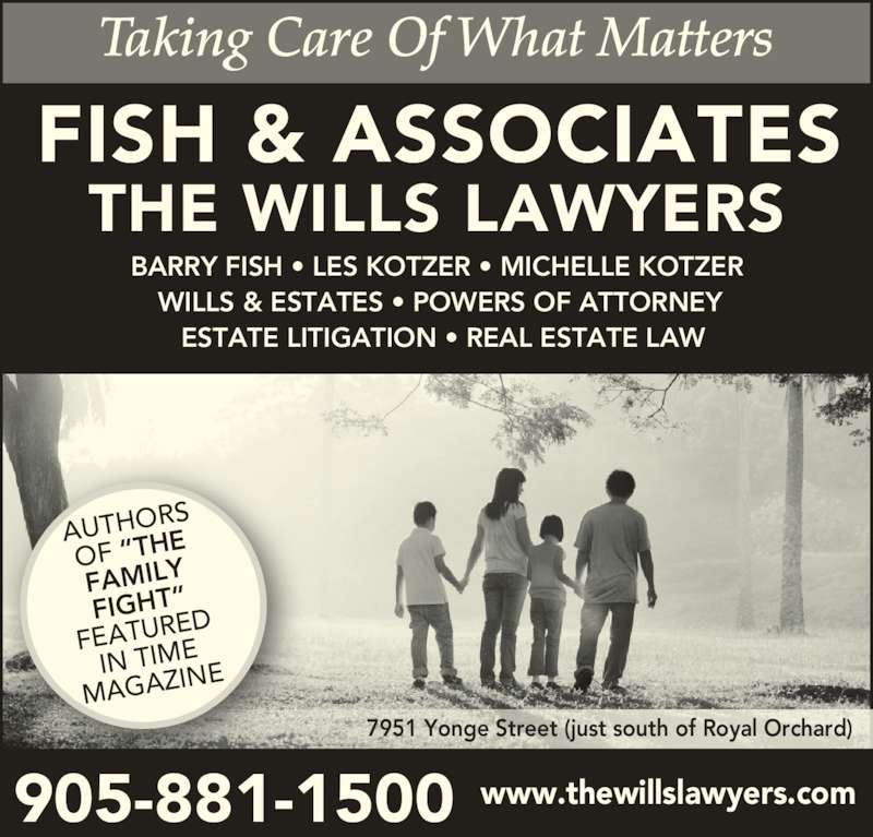 "Fish & Associates Professional Corporation (9058811500) - Display Ad - FISH & ASSOCIATES THE WILLS LAWYERS www.thewillslawyers.com905-881-1500 BARRY FISH • LES KOTZER • MICHELLE KOTZER   WILLS & ESTATES • POWERS OF ATTORNEY ESTATE LITIGATION • REAL ESTATE LAW 7951 Yonge Street (just south of Royal Orchard) AUTHOR OF ""THE FAMILY FIGHT"" FEATUR ED IN TIME MAGAZI NE"