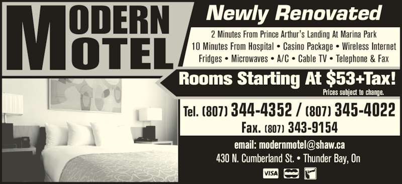 Modern Motel (807-344-4352) - Annonce illustrée======= - 430 N. Cumberland St. • Thunder Bay, On Tel. (807) 344-4352 / (807) 345-4022 Fax. (807) 343-9154 2 Minutes From Prince Arthur's Landing At Marina Park 10 Minutes From Hospital • Casino Package • Wireless Internet Fridges • Microwaves • A/C • Cable TV • Telephone & Fax Newly Renovated Rooms Starting At $53+Tax! Prices subject to change.