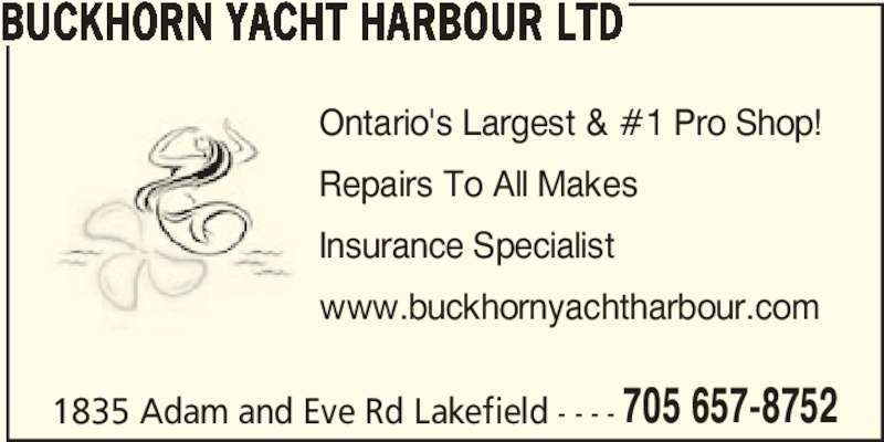 Buckhorn Yacht Harbour Ltd - Kawartha Propeller (7056578752) - Display Ad - 705 657-8752 BUCKHORN YACHT HARBOUR LTD Ontario's Largest & #1 Pro Shop! Repairs To All Makes Insurance Specialist www.buckhornyachtharbour.com 1835 Adam and Eve Rd Lakefield - - - -