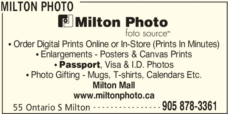 Milton Photo (905-878-3361) - Display Ad - MILTON PHOTO 55 Ontario S Milton 905 878-3361- - - - - - - - - - - - - - - - • Order Digital Prints Online or In-Store (Prints In Minutes) • Enlargements - Posters & Canvas Prints • Passport, Visa & I.D. Photos • Photo Gifting - Mugs, T-shirts, Calendars Etc. Milton Mall www.miltonphoto.ca